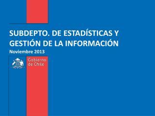 SUBDEPTO. DE ESTADÍSTICAS Y GESTIÓN DE LA INFORMACIÓN Noviembre 2013