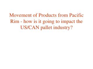 Movement of Products from Pacific Rim - how is it going to impact the US/CAN pallet industry?