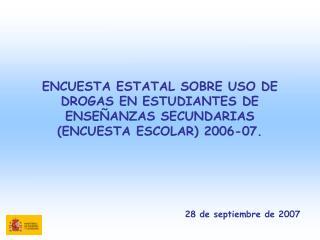 ENCUESTA ESTATAL SOBRE USO DE DROGAS EN ESTUDIANTES DE ENSE ANZAS SECUNDARIAS ENCUESTA ESCOLAR 2006-07.