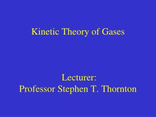 Kinetic Theory of Gases  Lecturer:  Professor Stephen T. Thornton