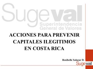 ACCIONES PARA PREVENIR  CAPITALES ILEGITIMOS  EN COSTA RICA Rosibelle Salazar D.