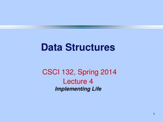 Data Structures CSCI 132, Spring 2014 Lecture 4 Implementing Life