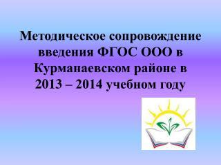 Методическое сопровождение введения ФГОС ООО в  Курманаевском  районе в 2013 – 2014 учебном году