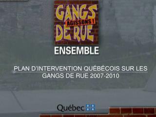 PLAN D'INTERVENTION QUÉBÉCOIS SUR LES GANGS DE RUE 2007-2010