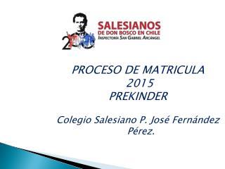 PROCESO DE MATRICULA  2015 PREKINDER  Colegio Salesiano P. José Fernández Pérez.