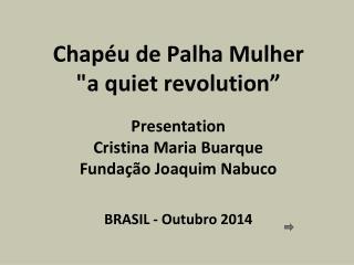 """Chapéu  de  Palha Mulher """"a  quiet revolution """" Presentation Cristina Maria Buarque"""