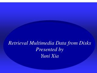 Retrieval Multimedia Data from Disks Presented by  Yuni Xia