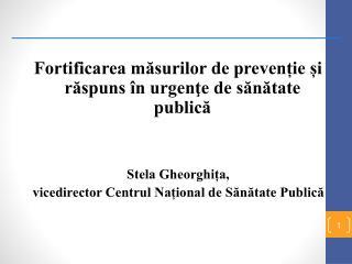 Fortificarea măsurilor de prevenție și răspuns în urgenţe de sănătate publică Stela Gheorghița,