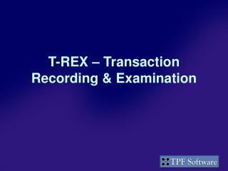 T-REX � Transaction Recording & Examination