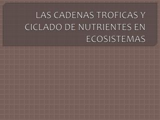 LAS CADENAS TROFICAS Y CICLADO DE NUTRIENTES EN ECOSISTEMAS