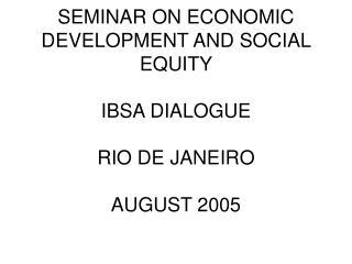 SEMINAR ON ECONOMIC DEVELOPMENT AND SOCIAL EQUITY  IBSA DIALOGUE RIO DE JANEIRO AUGUST 2005