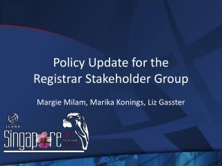Policy Update for the  Registrar Stakeholder Group Margie Milam, Marika Konings, Liz Gasster