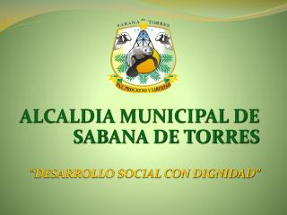 """ALCALDIA MUNICIPAL DE SABANA DE TORRES """"DESARROLLO SOCIAL CON DIGNIDAD"""""""