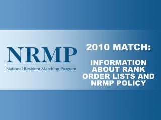 2010 MATCH: INFORMATION ABOUT RANK ORDER LISTS AND NRMP POLICY