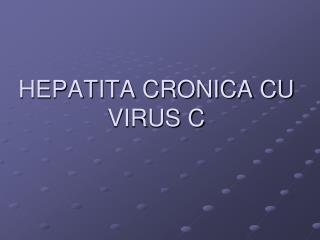 HEPATITA CRONICA CU VIRUS C