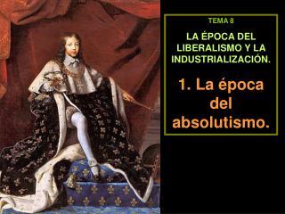 TEMA 8 LA ÉPOCA DEL LIBERALISMO Y LA INDUSTRIALIZACIÓN. 1. La época del absolutismo.