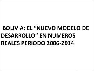 """BOLIVIA: EL """"NUEVO MODELO DE DESARROLLO"""" EN NUMEROS REALES PERIODO 2006-2014"""