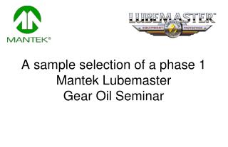 A sample selection of a phase 1  Mantek Lubemaster  Gear Oil Seminar