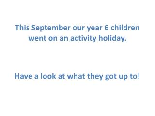 This September our year  6  children went on an activity holiday.