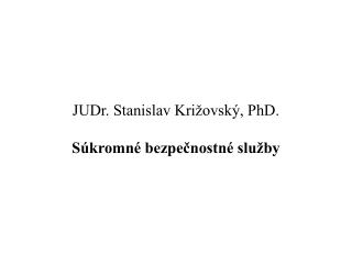 JUDr. Stanislav Križovský, PhD. Súkromné bezpečnostné služby