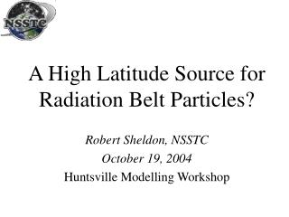 A High Latitude Source for Radiation Belt Particles?