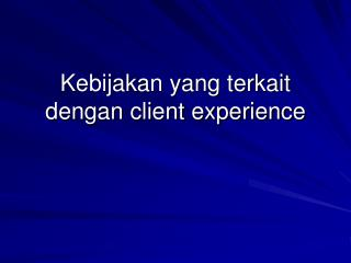 Kebijakan yang terkait dengan client experience