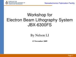 Workshop for  Electron Beam Lithography System JBX-6300FS  By Nelson LI  13 November 2009
