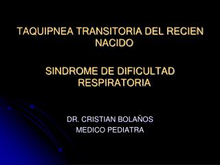TAQUIPNEA TRANSITORIA DEL RECIEN NACIDO SINDROME DE DIFICULTAD RESPIRATORIA DR. CRISTIAN BOLAÑOS