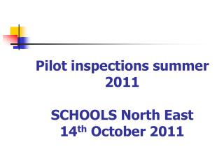 Pilot inspections summer 2011 SCHOOLS North East 14 th  October 2011