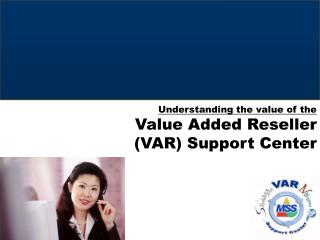 Understanding the value of the  Value Added Reseller (VAR) Support Center