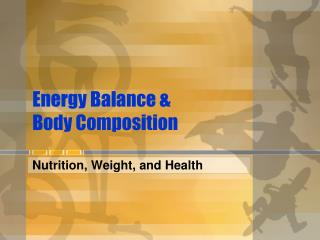Energy Balance &          Body Composition