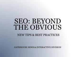 SEO: BEYOND  THE OBVIOUS NEW TIPS & BEST PRACTICES GATEHOUSE NEWS & INTERACTIVE DIVISION