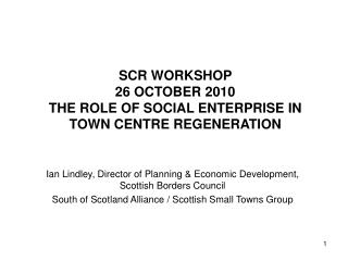 SCR WORKSHOP  26 OCTOBER 2010 THE ROLE OF SOCIAL ENTERPRISE IN TOWN CENTRE REGENERATION