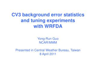 CV3 background error statistics  and tuning experiments  with WRFDA Yong-Run Guo NCAR/MMM