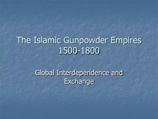 The Islamic Gunpowder Empires 1500-1800