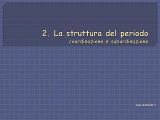 2. La struttura del periodo coordinazione e subordinazione