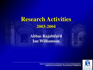 Research Activities 2003-2004 Abbas Rajabifard Ian Williamson