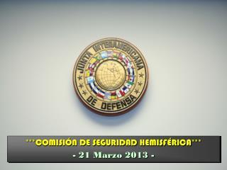*** COMISIÓN DE SEGURIDAD HEMISFÉRICA *** - 21 Marzo 2013 -