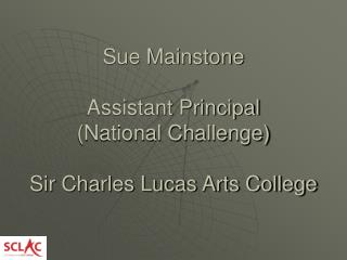 Sue Mainstone Assistant Principal (National Challenge) Sir Charles Lucas Arts College