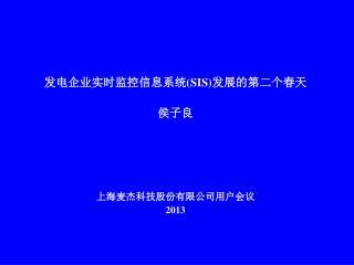 发电企业实时监控信息系统 (SIS) 发展的第二个春天 侯 子良    上海麦杰科技股份有限公司用户会议 2013