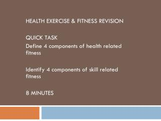 HEALTH EXERCISE & FITNESS REVISION QUICK TASK Define 4 components of health related fitness