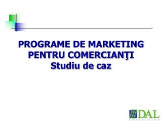PROGRAME DE MARKETING PENTRU COMERCIANTI Studiu de caz