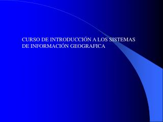 CURSO DE INTRODUCCIÓN A LOS SISTEMAS DE INFORMACIÓN GEOGRAFICA