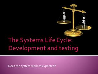 The Systems Life Cycle:  Development and testing