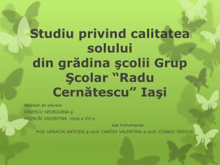 """Studiu privind calitatea solului  din grădina şcolii Grup Şcolar """"Radu Cernătescu"""" Iaşi"""