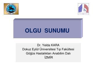 Dr. Yelda KARA  Dokuz Eylül Üniversitesi Tıp Fakültesi Göğüs Hastalıkları Anabilim Dalı  İZMİR