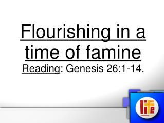 Flourishing in a time of famine Reading : Genesis 26:1-14.