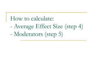 How to calculate:  - Average Effect Size (step 4)  - Moderators (step 5)