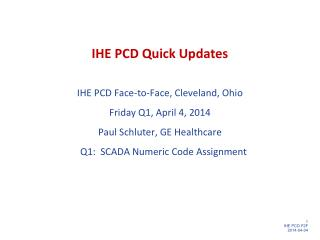 IHE PCD Quick Updates IHE PCD Face-to-Face, Cleveland, Ohio Friday Q1, April 4 ,  2014