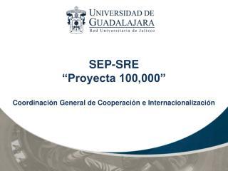 "SEP-SRE ""Proyecta 100,000""  Coordinación General de Cooperación e Internacionalización"